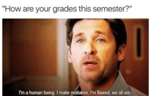 "Mistakes, How, and Human: ""How are your grades this semester?""  I'm a human being. I make mistakes, I'm flawed, we all are."