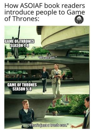 "This is plain facts.: How ASOIAF book readers  introduce people to Game  of Thrones:  GAME OF THRONES  SEASON 14  ""Itsall art.""  GAME OF THRONES  SEASON 5-8  ""That's just a trash can."" This is plain facts."