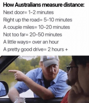 Memes, Drive, and Good: How Australians measure distance:  Next door- 1-2 minutes  Right up the road= 5-10 minutes  A couple miles 10-20 minutes  Not too far 20-50 minutes  A little ways= over an hour  A pretty good drive- 2 hours  YeeYeeApparel