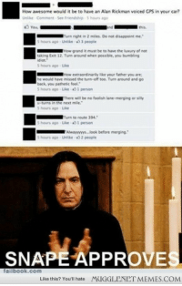 "Funny, Memes, and Gps: How awesome would it be to have an Alan Rickman voiced GPS in your car?  Unlike Comment See Friendship-5 hours ago  Turn right in 2 miles. Do not disappoint me.  S hours ago Unlike 3 people  How grand it must be to have the luxury of not  taking Exit 12. Turn around when possible, you bumbling  diot  S hours ago-Like  How extraordinarily like your father you are  he would have missed the turn-off too. Turn around and go  back, you pathetic fool  hours ago Like 1 person  There will be no foolish lane-merging or silly  the next mile.  u-turns in  5 hours ago Like  Turn to route 394  5 hours ago-Like-1 person  5 hours ago-Unlike-02 people  SNAPE APPROVE  failbook.com  Like this? You'll hate  MIGGLENET MEMES.COM <p>that would be extremely funny <a href=""http://ift.tt/1ss17n6"">http://ift.tt/1ss17n6</a></p>"
