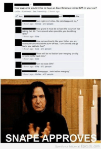 Disappointed, Memes, and Gps: How awesome would it be to have an Alan Rickman voiced GPS in your car?  Unlike Comment See Friendship S hours ago  You  this.  urn right in 2 miles. Do not disappoint me  5 hours ago Unlike -53 people  How grand it must be to have the luxury of not  taking Exit 12. Turn around when possible, you bumbling  idiot.  5 hours ago Like  How extraordinarily like your father you are  he would have missed the turn-off too. Turn around and go  back, you pathetic fool.  s hours ago Like 1 person  There will be no foolish  lane-merging or silly  u-turns in the next mile.  S hours ago Like  Turn to route 394,  5 hours ago Like person  Alwayyyys, look before merging.  5 hours ago Unlike 2 people  SNAPE APPROVE  Spend your leisure at  EpicLOL.com ~Corvus ϟ