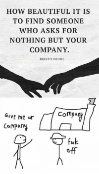 Via Delet Dis: HOW BEAUTIFUL IT IS  TO FIND SOMEONE  WHO ASKS FOR  NOTHING BUT YOUR  COMPANY.  BRIGITTE NICOLE  Grve me ur  Compay  Compania  fak Via Delet Dis