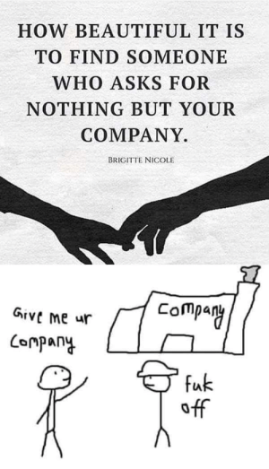 Company huh?: HOW BEAUTIFUL IT IS  TO FIND SOMEONE  WHO ASKS FOR  NOTHING BUT YOUR  COMPANY.  BRIGITTE NICOLE  Company  Give Me ur  ompany  fuk  off Company huh?