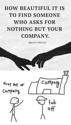 Need company rn: HOW BEAUTIFUL IT IS  TO FIND SOMEONE  WHO ASKS FOR  NOTHING BUT YOUR  COMPANY.  BRIGITTE NICOLE  Company  Give me ur  Company  fuk  off Need company rn