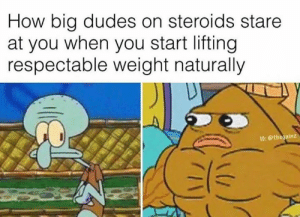 How, Steroids, and Big: How big dudes on steroids stare  at you when you start lifting  respectable weight naturally  I0:Othegainz 😡😡😡