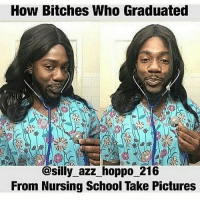 Memes, 🤖, and Silly: How Bitches Who Graduated  @silly azz hoppo 216  From Nursing School Take Pictures 👀😂😂😂 petty