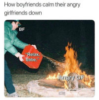 "Angry, Girlfriends, and How: How boyfriends calm their angry  girlfriends down  BF  Relax,  babe"" This is really how it be.. 😂💀 https://t.co/9JxzUWPOqC"