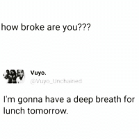 Funny, Tomorrow, and How: how broke are you???  Vuyo.  Vuyo Unchained  I'm gonna have a deep breath for  lunch tomorrow. Is it payday yet @gingerbread19800 😩