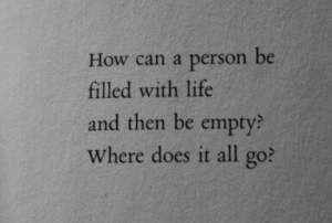 Life, How, and Can: How can a person be  filled with life  and then be empty  Where does it all go?