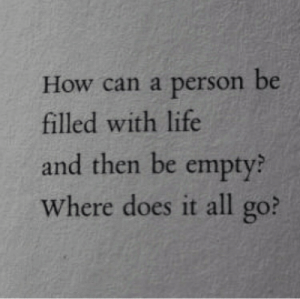 All Go: How can a person be  filled with life  and then be empty?  Where does it all go?