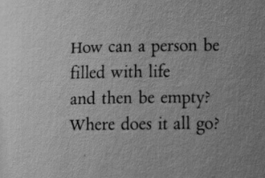 All Go: How can a person be  filled with life  and then be empty?  Where does it all go