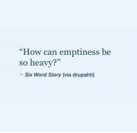 """Word, How, and Can: """"How can emptiness be  so heavy?  Six Word Story (via drupahti)"""