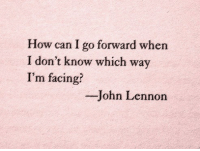 John Lennon, How, and Can: How can I go forward when  I don't know which way  I'm facing?  -John Lennon