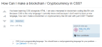 Programming, Been, and Bit Coin: How Can I make a blockchain / Cryptocurrency in CSS?  I've been learning CSS alongside HTNL. I am also interested in blockchain coding like Bit coin.  Because CSS is the only language I currently know and because I don't want to learn a new  -4 langiage, how can I make a blockchain or cryptocurrency like Bit coin with just CSS? Thanks!  css blockchain  share edit flag  asked 43 mins ago  how  elp me n  New contributor  CSS it not a programming language. You should learn a real programming language for your problem. -  Lev Zakharov 19 mins ago CSS Is Not a Programming Language