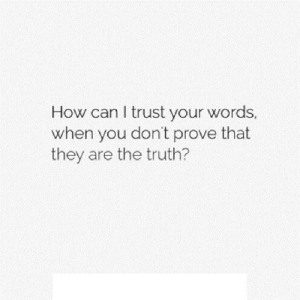Truth, How, and Net: How can I trust your words  when you don't prove that  they are the truth? https://iglovequotes.net/