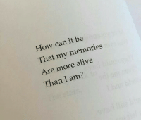 Alive, How, and Can: How can it be  That my memories  Are more alive  Than I am?
