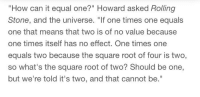 """Terrence Howard: """"How can it equal one?"""" Howard asked Rolling  Stone, and the universe. """"If one times one equals  one that means that two is of no value because  one times itself has no effect. One times one  equals two because the square root of four is two,  so what's the square root of two? Should be one,  but we're told it's two, and that cannot be."""""""