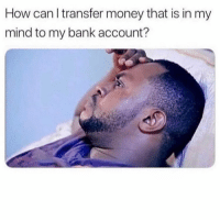 Money, Bank, and Mind: How can l transfer money that is in my  mind to my bank account? If only this was possible.. 😩😂 https://t.co/WbYSJyB2VZ