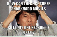 sharknado: HOW CAN THERE BE THREE  SHARK NADO MOVIES  BUT ONLY ONE SEASONOF  FIREFLY