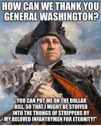 Let Freedom Ring.: HOW CAN WE THANK YOU  GENERAL WASHINGTON  YOU CAN PUTIMEONTHEDOLLAR  BILL, SO THATIMIGHTBESTUFFED  INTO THE THONGS OFSTRIPPERSBY  MY BELOVED INFANTRYMEN FORETERNITYr Let Freedom Ring.