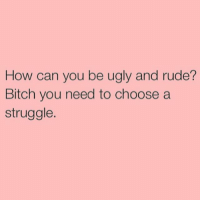 Bitch, Rude, and Struggle: How can you be ugly and rude?  Bitch you need to choose a  struggle. :)