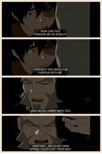 Dem feels :'(  ~ Anime & Cartoon Fandom: HOW CAN YOU  FORGIVE ME SO EASILY?  I THOUGHT YOU WOULD BE  FURIOUS WITH ME  I WAS NEVER ANGRY WITH YOU.  I WAS SAD... BECAUSE I WAS  AFRAID YOUD LOST YOUR WAY Dem feels :'(  ~ Anime & Cartoon Fandom
