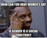 HOW CAN YOU HAVE WOMENTSDAY  IFGENDER IS A SOCIAL  CONSTRUCT Damn patriarchy... payattentionamerica
