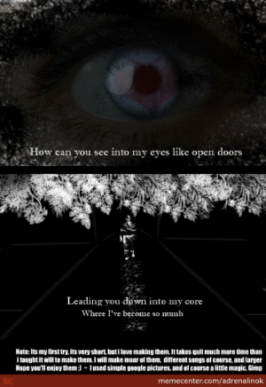 Evanescence, Gimp, and Google: How can you see into my eyes like open doors  Leading you down into my core  Where I've become so mnNnb  Note: Its my first try, its very short, but i love making them. It takes quit much more time than  i tought it will to make them. I will make moar of them, different songs of course, and larger  Hope youll enjoy them lused simple google pictures, and of course a little magic, Gimp  MC  memecenter.com/adrenalinok Evanescence - Bring Me To Life ~ Short Version ~ by adrenalinok ...