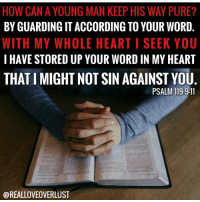 Memes, 🤖, and Resistance: HOW CANA YOUNG MAN KEEP HIS WAY PURE?  BY GUARDINGITACCORDING TO YOUR WORD  WITH MY WHOLE HEART I SEEK YOU  I HAVE STORED UP YOUR WORD IN MY HEART  THAT IMIGHT NOT SIN AGAINST YOU  PSALM 119:9-11  @REALLOVEOVERLUST Wondering why you keep falling into the same trap? You can't resist the devil unless you submit to God.