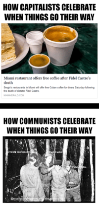 Cofee: How CAPITALISTS CELEBRATE  WHEN THINGS GO THEIR WAY  Miami restaurant offers free coffee after Fidel Castro's  death  Sergio's restaurants in Miami will offer free Cuban cofee for diners Saturday following  the death of dictator Fidel Castro.  HOW COMMUNISTS CELEBRATE  WHEN THINGS GO THEIR WAY  Castro  rnesto Guevar