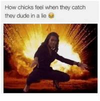 Ooh Something told me your ass was lying: How chicks feel when they catch  they dude in a lie Ooh Something told me your ass was lying