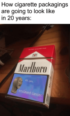 Ahh yes enslaved death: How cigarette packagings  are going to look like  in 20 years:  FILTER CIDARETTES  Marlboro  Ah, yes  enslaved cancer.  urthor Ahh yes enslaved death