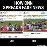 America, Baseball, and cnn.com: HOW CNN  SPREADS FAKE NEWS  CNN Politics  CICNNPoltics  Fox News  ON  Follaw  FoxNews  Members of the Democratic team gather on  the field for a prayer before the  Congressional Baseball Game  WATCH: Both Congressional Baseball Teams  Observe Moment of Silence at 2nd Base  bit.ly/2rlFjRL | #CongressionalBaseballGame  NATIONALS PARK  WASHINOTON, DC  2  CONGRESSIONAL BASEBALL GAME MOMENTS AWAY  BREAKING NEWS  CONGRESSONAL BASEBALL GAME ABOUT TO START, DESPITE SHOOTING CAN  53  Voice of Mark Preston  Pitcal Analyst  Video  See more at cn.com  21PM-10 Jun 2011  CNN  FOX  @_americafirst 😒 . . . Conservative America SupportOurTroops American Gun Constitution Politics TrumpTrain President Jobs Capitalism Military MikePence TeaParty Republican Mattis TrumpPence Guns AmericaFirst USA Political DonaldTrump Freedom Liberty Veteran Patriot Prolife Government PresidentTrump Partners @conservative_panda @reasonoveremotion @conservative.american @too_savage_for_democrats @conservative.nation1776 @keepamerica.usa -------------------- Contact me ●Email- RaisedRightAlwaysRight@gmail.com ●KIK- @Raised_Right_ ●Send me letters! Raised Right, 5753 Hwy 85 North, 2486 Crestview, Fl 32536