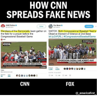 Baseball, cnn.com, and Fake: HOW CNN  SPREADS FAKE NEWS  CNN Politics  Fox News  FoxNews  Follow  Following  Members of the Democratic team gather on  the field for a prayer before the  Congressional Baseball Game  CNN  WATCH: Both Congressional Baseball Teams  Observe Moment of Silence at 2nd Base  bit.ly/2rlFiRL | #CongressionalBaseballGame  NATIONALS PARK  WASHINGTON, DC  REAKING NEWS  CONGRESSIONAL BASEBALL GAME MOMENTS AWAY  BREAKING TONIGHT  CONGRESSONAL BASEBALL GAME ABOUT TO START, DESPITE SHOOTINGC  0:53  Voice of Mark Preston  CNN Senior Political Analys  ONTR  028  Video  See more atcnn.com  Retweets Likes  421 PM-15 Jun 2017  286  CNN  FOX  @.americafirstー For more conservative news check out @_americafirst_ Check the difference of retweets and likes between both the tweets. Pretty telling.