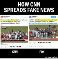 Baseball, cnn.com, and Fake: HOW CNN  SPREADS FAKE NEWS  ON CNN Politics  Fox News  @CNN Politics  FoxNews  Members of the Democratic team gather on WATCH: Both Congressional Baseball Teams  the field for a prayer before the  Observe Moment of Silence at 2nd Base  Congressional Baseball Game  bit.ly/2rlFjRLI#Congressional BaseballGame  CNN  NATIONALS PARK  WASHINGTON, DC  705 PM  CONGRESSIONAL BASEBALLGAME MOMENTS AWAY  BREAKING NEWS  BREAKING TONIGHT  CONGRESSIONAL BASEBALLGAME ABOUTTOSTART, DESPITE SHOOTING  Voice of Mark Preston  Senior Political Analyst  028-A  Likes  1,238 4,233  See more at cnn com  4:21 PM 15 Jun 2017  286  CNN  FOX  americafirst Check the difference of retweets and likes between both the tweets. Pretty telling.