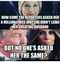 Husband, How, and Her: HOW COME THE REPORTERS ASKED HER  A MILLIONTIMES WHYSHE DIDNT LEAVE  HERCHEATING HUSBAND  BUTNOONE'S ASKED  HER THE SAMEP  etme Occupy Democrats  #HateLiberalsBiteMe