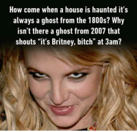 """Imagine a ghost screaming gimme gimme more. Follow @9gag @9gagmobile 9gag britneyspears ghost: How come when a house is haunted it's  always a ghost from the 1800s? Why  isn't there a ghost from 2007 that  shouts """"it's Britney, bitch"""" at 3am? Imagine a ghost screaming gimme gimme more. Follow @9gag @9gagmobile 9gag britneyspears ghost"""