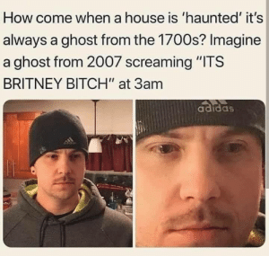"meirl: How come when a house is 'haunted' it's  always a ghost from the 1700s? Imagine  a ghost from 2007 screaming ""ITS  BRITNEY BITCH"" at 3am  adidas  adidas meirl"