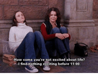 @harlequin [tv show: gilmore girls]: How come you're not excited about life?  I find nothing exciting before 11:00 @harlequin [tv show: gilmore girls]