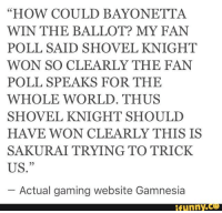 """Bayonetta: """"HOW COULD BAYONETTA  WIN THE BALLOT? MY FAN  POLL SAID SHOVEL KNIGHT  WON SO CLEARLY THE FAN  POLL SPEAKS FOR THE  WHOLE WORLD. THUS  SHOVEL KNIGHT SHOULD  HAVE WON CLEARLY THIS IS  SAKURAITRYING TO TRICK.  US.""""  Actual gaming website Gamnesia  ifunny."""