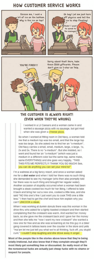 """Everybody Should In Customer Service Once In Their Lives.http://advice-animal.tumblr.com/: HOW CUSTOMER SERVICE WORKS  Oh boy! Let me just turn  off physics and tell the  ice to stop floating!  Excuse me, I said a  bit of ice on the bottom.  Why is the ice on top?  Rude! I want  to speak to  the manager!  Sorry about that! Here, take  these $500 giftcards. Please  don't give us 1-star on Yelp.  YOU'RE FIRED!!!  THE CUSTOMER IS ALWAYS RIGHT!  (EVEN WHEN THEY'RE WRONG)  I worked in a Lil Caesars and a woman came in and  wanted a sausage pizza with no sausage, but got mad  when she was given a cheese pizza.  So when I worked at fitting room in Old Navy, a woman told  me that a medium top was too small, and that the large top  was too large. So she asked me to find her an """"x-medium"""".  Old Navy carries x-small, small, medium, large, x-large, 1x,  2x and 3x. There is no """"x-medium"""". But she insisted, so I  went and found her an """"x-medium"""" (which was just a  medium in a different color but the same top, same make,  same EVERYTHING) and she goes very happily, """"THIS!  THIS FITS ME PERFECTLY! THANK YOU SO MUCH! See,  you can do anything you can set your mind to!""""  I'm a waitress at a big fancy resort, and once a woman asked  me for a diet water and when I told her there was no such thing  she demanded to see my manager (who then also promptly told  her there was no such thing and brought her regular water).  Another occasion of stupidity occurred when a woman had been  brought a steak cooked too much for her liking. I offered to take  it back and bring her out a new one, cooked a little less, and she  said """"NO this one's fine I just want you to cook THIS one a little  less."""" I then had to get the chef and have him explain why you  can't UNCOOK a steak.  When I was working at dunkin donuts there was this woman in the  drive-thru who asked for a lightly toasted croissant and then started  complaining that the croissant was warm. And wanted her money  back, so she gave me the cro"""