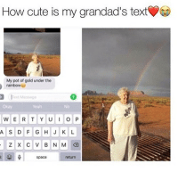 Cute, Goals, and Memes: How cute is my grandad's text  My pot of gold under the  rainbowu  exdMessage  okay  Yeah  No  ASDFG HJKL  space  return Goals 😍