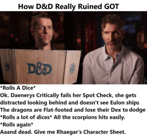 How D&D Really Ruined GOT: How D&D Really Ruined GOT  *Rolls A Dice*  Ok. Daenerys Critically fails her Spot Check, she gets  distracted looking behind and doesn't see Eulon ships  The dragons are Flat-footed and lose their Dex to dodge  *Rolls a lot of dices* All the scorpions hits easily.  *Rolls again*  Aaand dead. Give me Rhaegar's Character Sheet. How D&D Really Ruined GOT