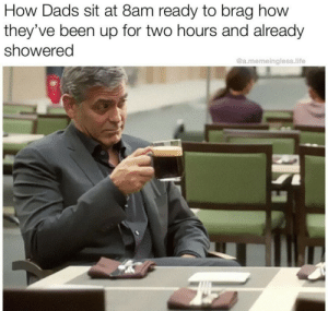 meirl: How Dads sit at 8am ready to brag how  they've been up for two hours and already  showered  @a.memeingless.life meirl
