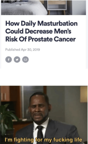 Can I post here yet?: How Daily Masturbation  Could Decrease Men's  Risk Of Prostate Cancer  Published Apr 30, 2019  f  I'm fighting for my fucking life Can I post here yet?