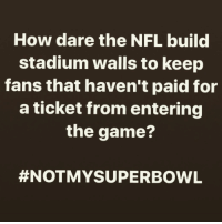 notmysuperbowl nfl football: How dare the NFL build  stadium walls to keep  fans that haven't paid for  a ticket from entering  the game?  #NOTMY SUPERBOWL notmysuperbowl nfl football