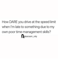 Funny, Memes, and Drive: How DARE you drive at the speed limit  when I'm late to something due to my  own poor time management skills?  @sarcasm_only SarcasmOnly
