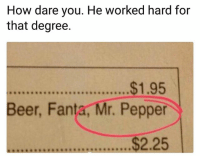 Beer, Fanta, and Funny: How dare you. He worked hard for  that degree.  Beer, Fanta, Mr. Pepper  $2.25 Lol