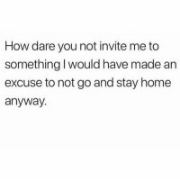 Audacity, Home, and Girl Memes: How dare you not invite me to  something I would have made an  excuse to not go and stay home  anyway The audacity.