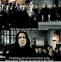 Dumbledore, School, and How: How dare you stand where he stood?  h anm alfov  Dumbledore has stood everywhere in this  damn school. What do you want me to do? Float?